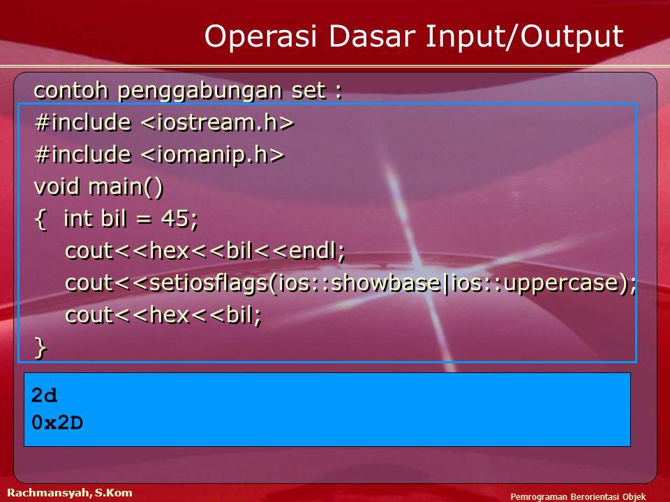 Pemrograman Berorientasi Objek Rachmansyah, S.Kom Operasi Dasar Input/Output contoh penggabungan set : #include void main() { int bil = 45; cout<<hex<<bil<<endl; cout<<setiosflags(ios::showbase|ios::uppercase); cout<<hex<<bil; } contoh penggabungan set : #include void main() { int bil = 45; cout<<hex<<bil<<endl; cout<<setiosflags(ios::showbase|ios::uppercase); cout<<hex<<bil; } 2d 0x2D