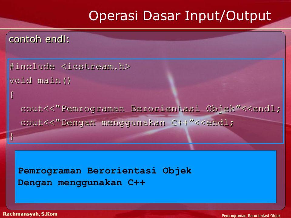 Pemrograman Berorientasi Objek Rachmansyah, S.Kom contoh endl: #include void main() { cout<< Pemrograman Berorientasi Objek <<endl; cout<< Dengan menggunakan C++ <<endl; } contoh endl: #include void main() { cout<< Pemrograman Berorientasi Objek <<endl; cout<< Dengan menggunakan C++ <<endl; } Operasi Dasar Input/Output Pemrograman Berorientasi Objek Dengan menggunakan C++