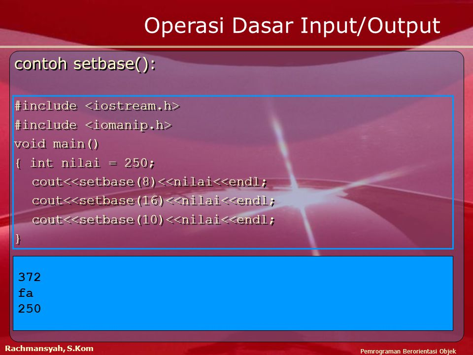 Pemrograman Berorientasi Objek Rachmansyah, S.Kom Operasi Dasar Input/Output contoh setbase(): #include void main() { int nilai = 250; cout<<setbase(8)<<nilai<<endl; cout<<setbase(16)<<nilai<<endl; cout<<setbase(10)<<nilai<<endl; } contoh setbase(): #include void main() { int nilai = 250; cout<<setbase(8)<<nilai<<endl; cout<<setbase(16)<<nilai<<endl; cout<<setbase(10)<<nilai<<endl; } 372 fa 250