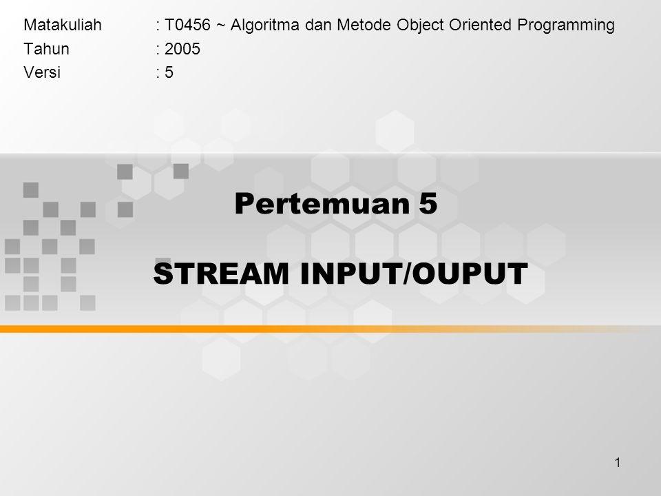 1 Pertemuan 5 STREAM INPUT/OUPUT Matakuliah: T0456 ~ Algoritma dan Metode Object Oriented Programming Tahun: 2005 Versi: 5