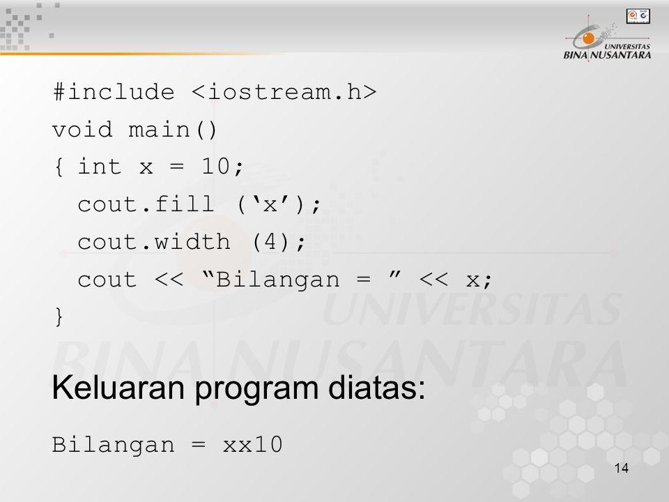 14 #include void main() {int x = 10; cout.fill ('x'); cout.width (4); cout << Bilangan = << x; } Keluaran program diatas: Bilangan = xx10