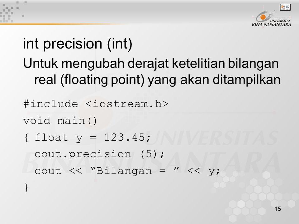 15 int precision (int) Untuk mengubah derajat ketelitian bilangan real (floating point) yang akan ditampilkan #include void main() {float y = 123.45; cout.precision (5); cout << Bilangan = << y; }