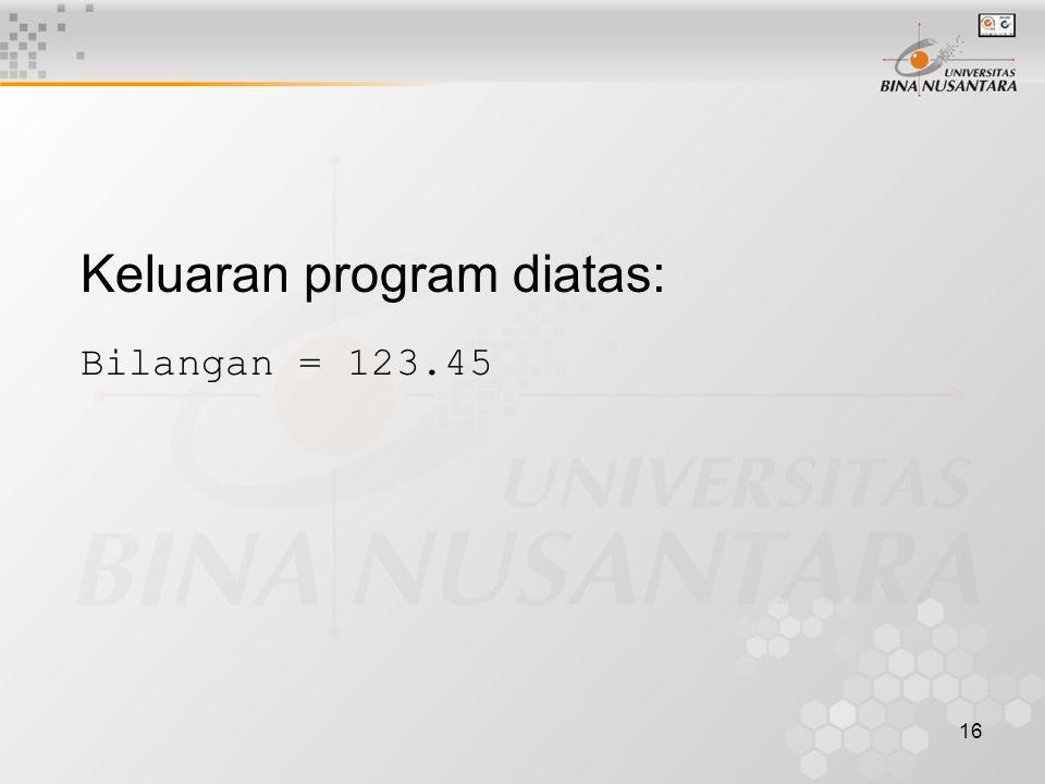 16 Keluaran program diatas: Bilangan = 123.45