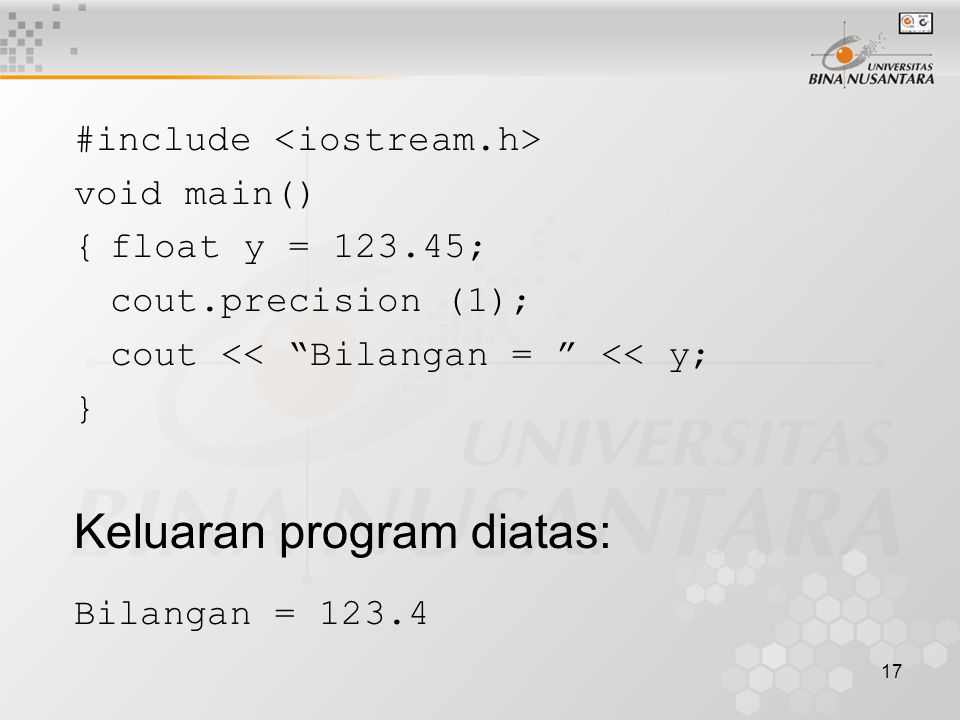 17 #include void main() {float y = 123.45; cout.precision (1); cout << Bilangan = << y; } Keluaran program diatas: Bilangan = 123.4