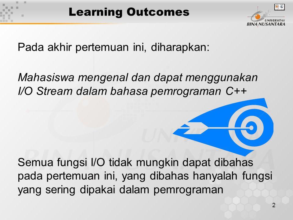 2 Learning Outcomes Pada akhir pertemuan ini, diharapkan: Mahasiswa mengenal dan dapat menggunakan I/O Stream dalam bahasa pemrograman C++ Semua fungsi I/O tidak mungkin dapat dibahas pada pertemuan ini, yang dibahas hanyalah fungsi yang sering dipakai dalam pemrograman