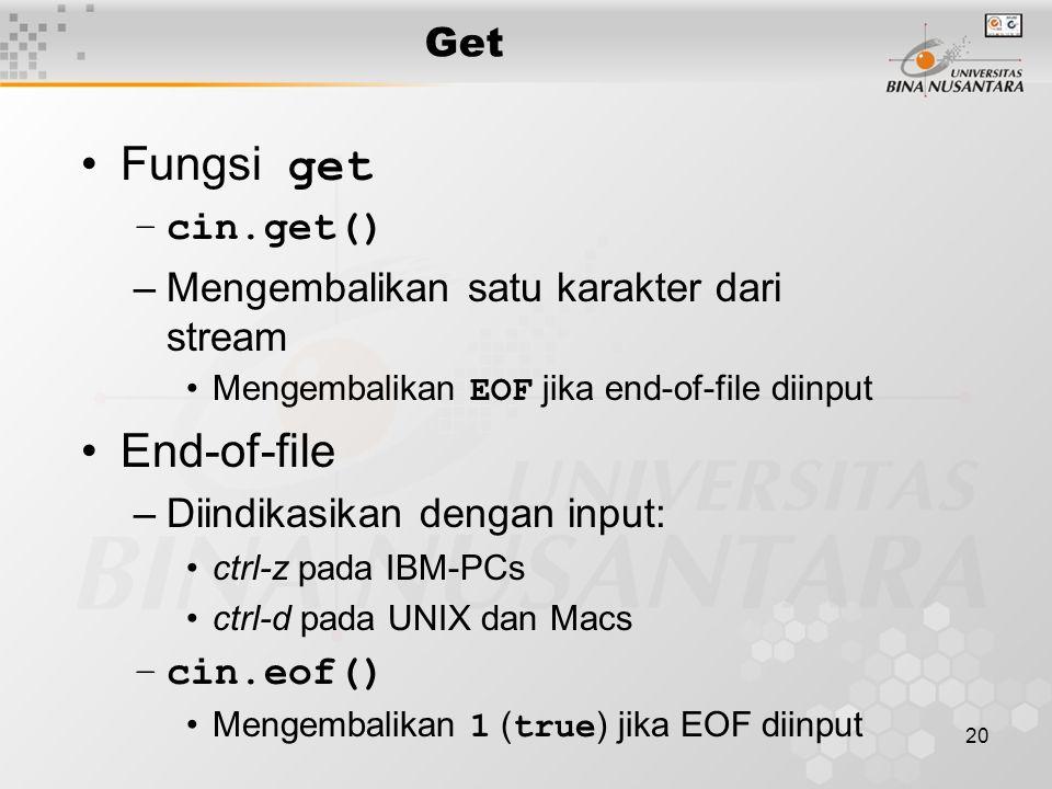 20 Fungsi get –cin.get() –Mengembalikan satu karakter dari stream Mengembalikan EOF jika end-of-file diinput End-of-file –Diindikasikan dengan input: ctrl-z pada IBM-PCs ctrl-d pada UNIX dan Macs –cin.eof() Mengembalikan 1 ( true ) jika EOF diinput Get