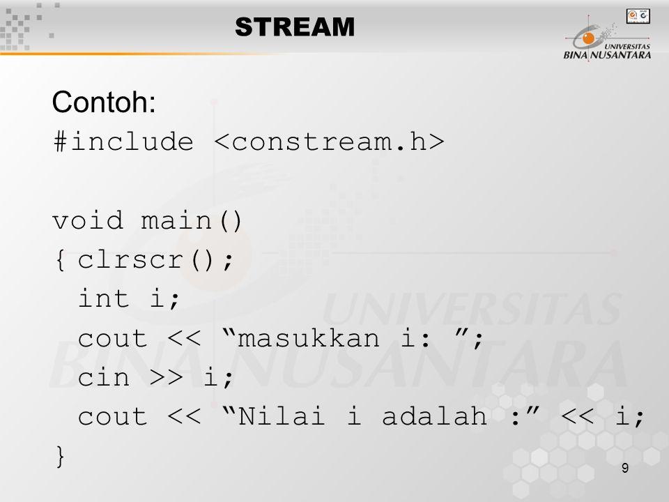 9 Contoh: #include void main() {clrscr(); int i; cout << masukkan i: ; cin >> i; cout << Nilai i adalah : << i; } STREAM
