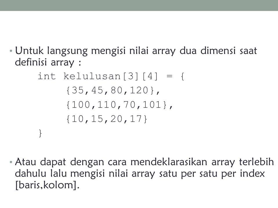 Untuk langsung mengisi nilai array dua dimensi saat definisi array : int kelulusan[3][4] = { {35,45,80,120}, {100,110,70,101}, {10,15,20,17} } Atau da