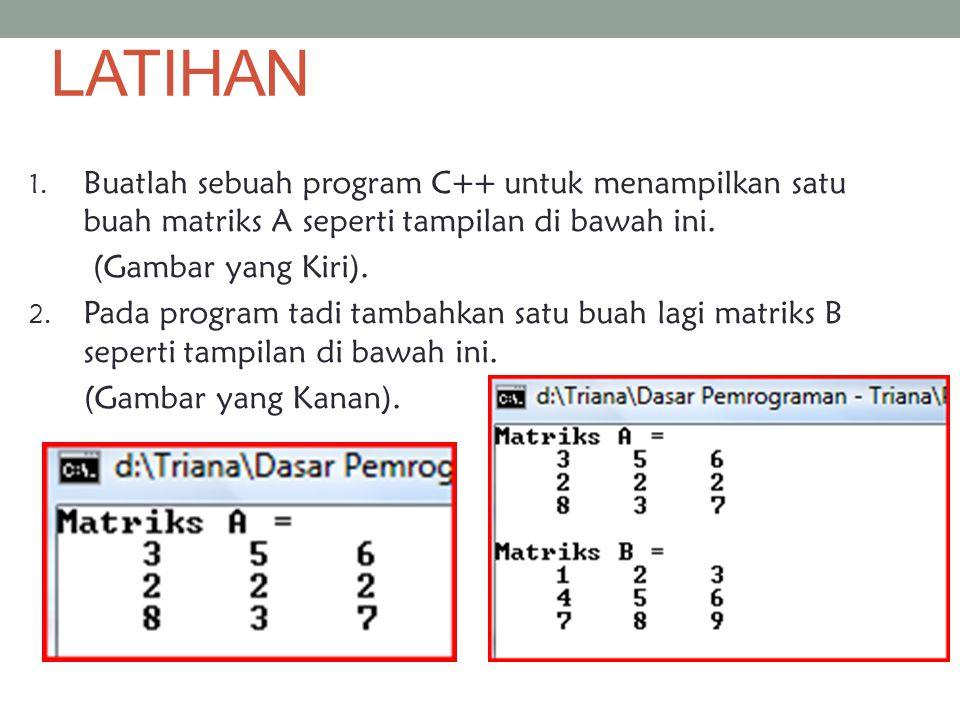 LATIHAN 1. Buatlah sebuah program C++ untuk menampilkan satu buah matriks A seperti tampilan di bawah ini. (Gambar yang Kiri). 2. Pada program tadi ta