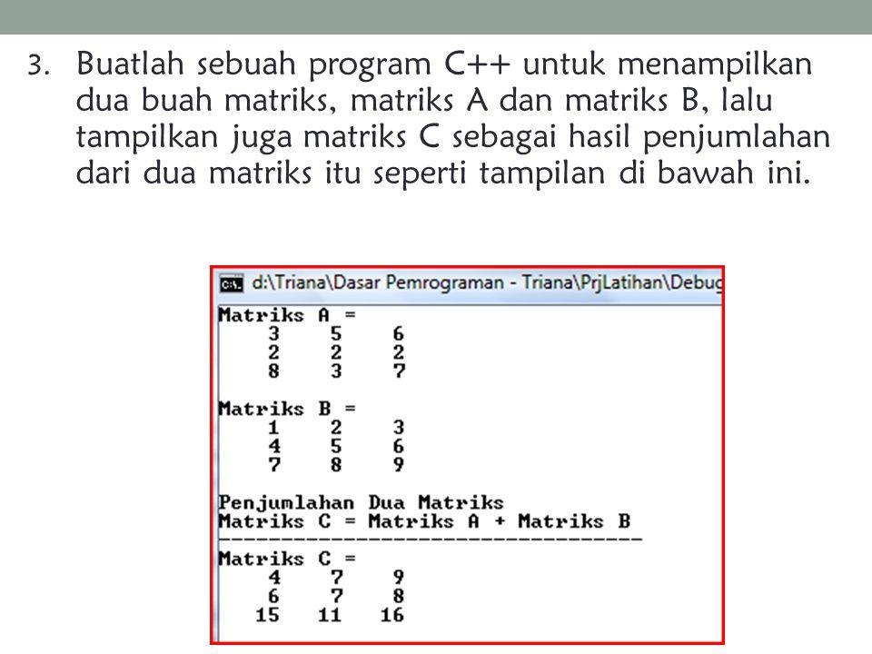 3. Buatlah sebuah program C++ untuk menampilkan dua buah matriks, matriks A dan matriks B, lalu tampilkan juga matriks C sebagai hasil penjumlahan dar
