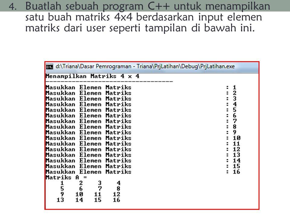 4. Buatlah sebuah program C++ untuk menampilkan satu buah matriks 4x4 berdasarkan input elemen matriks dari user seperti tampilan di bawah ini.