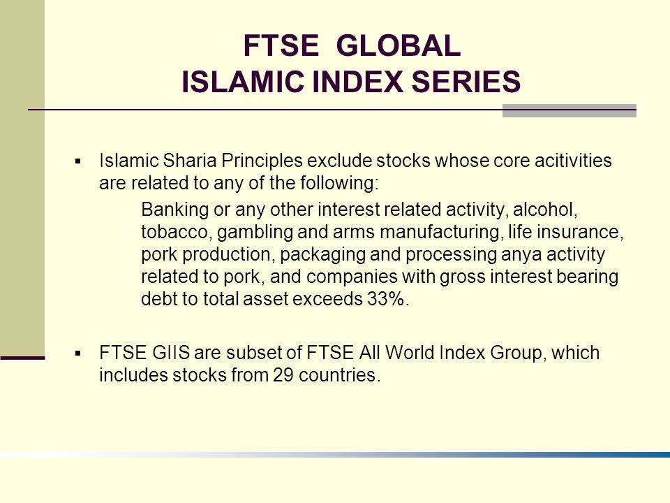 FTSE GLOBAL ISLAMIC INDEX SERIES  Islamic Sharia Principles exclude stocks whose core acitivities are related to any of the following: Banking or any other interest related activity, alcohol, tobacco, gambling and arms manufacturing, life insurance, pork production, packaging and processing anya activity related to pork, and companies with gross interest bearing debt to total asset exceeds 33%.