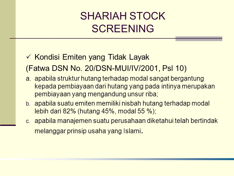 SHARIAH STOCK SCREENING Kondisi Emiten yang Tidak Layak (Fatwa DSN No. 20/DSN-MUI/IV/2001, Psl 10) a. apabila struktur hutang terhadap modal sangat be