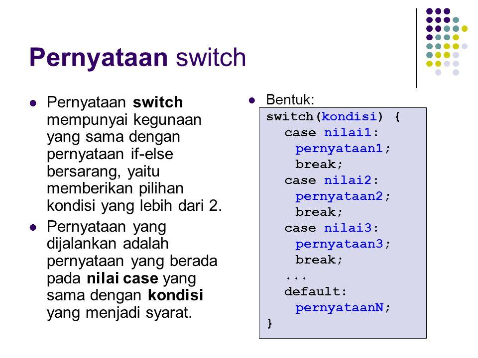 Pernyataan switch Pernyataan switch mempunyai kegunaan yang sama dengan pernyataan if-else bersarang, yaitu memberikan pilihan kondisi yang lebih dari