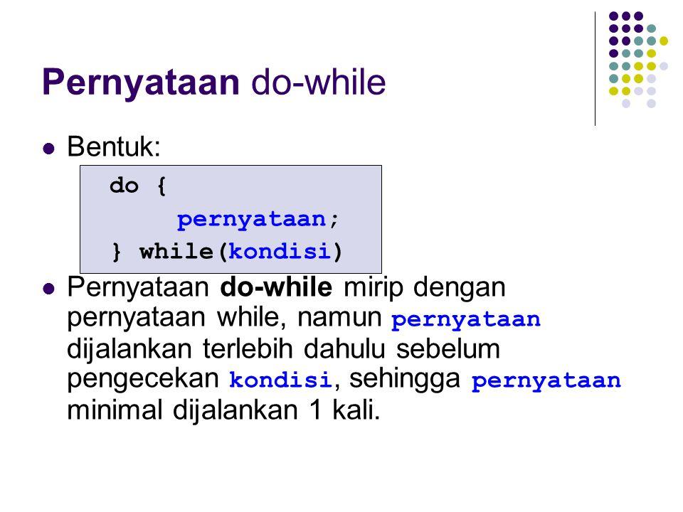 Pernyataan do-while Bentuk: do { pernyataan; } while(kondisi) Pernyataan do-while mirip dengan pernyataan while, namun pernyataan dijalankan terlebih