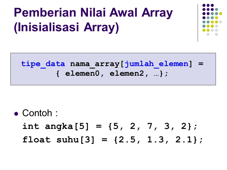 Pemberian Nilai Awal Array (Inisialisasi Array) Contoh : int angka[5] = {5, 2, 7, 3, 2}; float suhu[3] = {2.5, 1.3, 2.1}; tipe_data nama_array[jumlah_