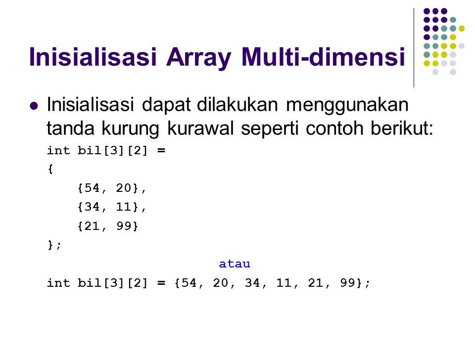 Inisialisasi Array Multi-dimensi Inisialisasi dapat dilakukan menggunakan tanda kurung kurawal seperti contoh berikut: int bil[3][2] = { {54, 20}, {34