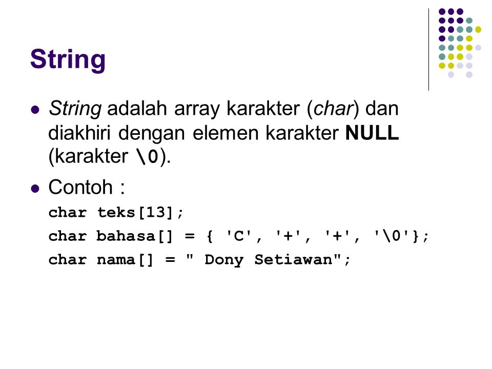 String String adalah array karakter (char) dan diakhiri dengan elemen karakter NULL (karakter \0 ). Contoh : char teks[13]; char bahasa[] = { 'C', '+'