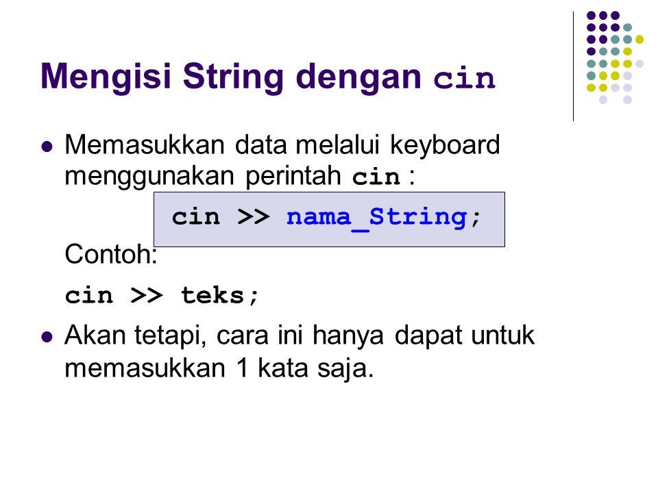 Mengisi String dengan cin Memasukkan data melalui keyboard menggunakan perintah cin : cin >> nama_String; Contoh: cin >> teks; Akan tetapi, cara ini h