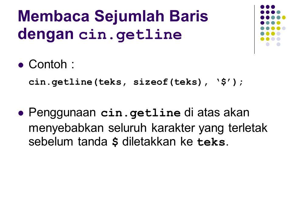 Membaca Sejumlah Baris dengan cin.getline Contoh : cin.getline(teks, sizeof(teks), '$'); Penggunaan cin.getline di atas akan menyebabkan seluruh karak