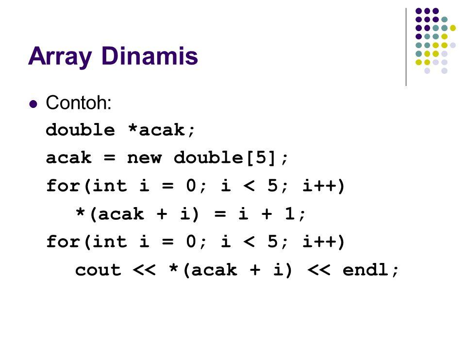 Array Dinamis Contoh: double *acak; acak = new double[5]; for(int i = 0; i < 5; i++) *(acak + i) = i + 1; for(int i = 0; i < 5; i++) cout << *(acak +