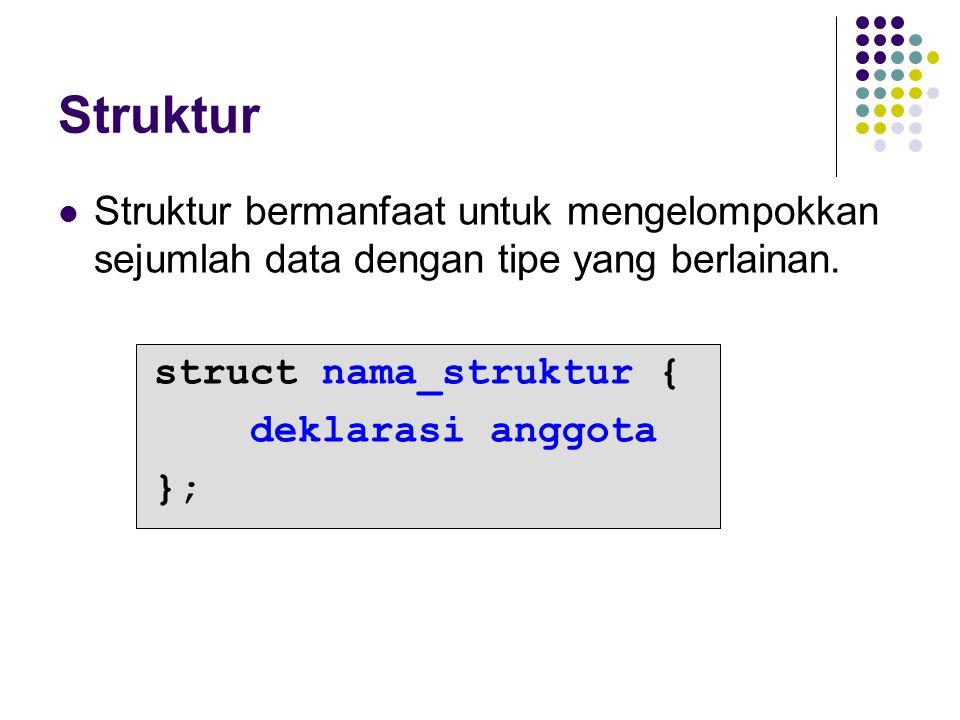 Struktur bermanfaat untuk mengelompokkan sejumlah data dengan tipe yang berlainan. struct nama_struktur { deklarasi anggota };