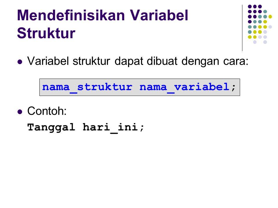 Mendefinisikan Variabel Struktur Variabel struktur dapat dibuat dengan cara: Contoh: Tanggal hari_ini; nama_struktur nama_variabel;