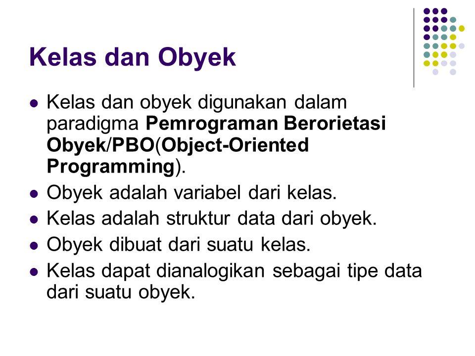 Kelas dan Obyek Kelas dan obyek digunakan dalam paradigma Pemrograman Berorietasi Obyek/PBO(Object-Oriented Programming). Obyek adalah variabel dari k