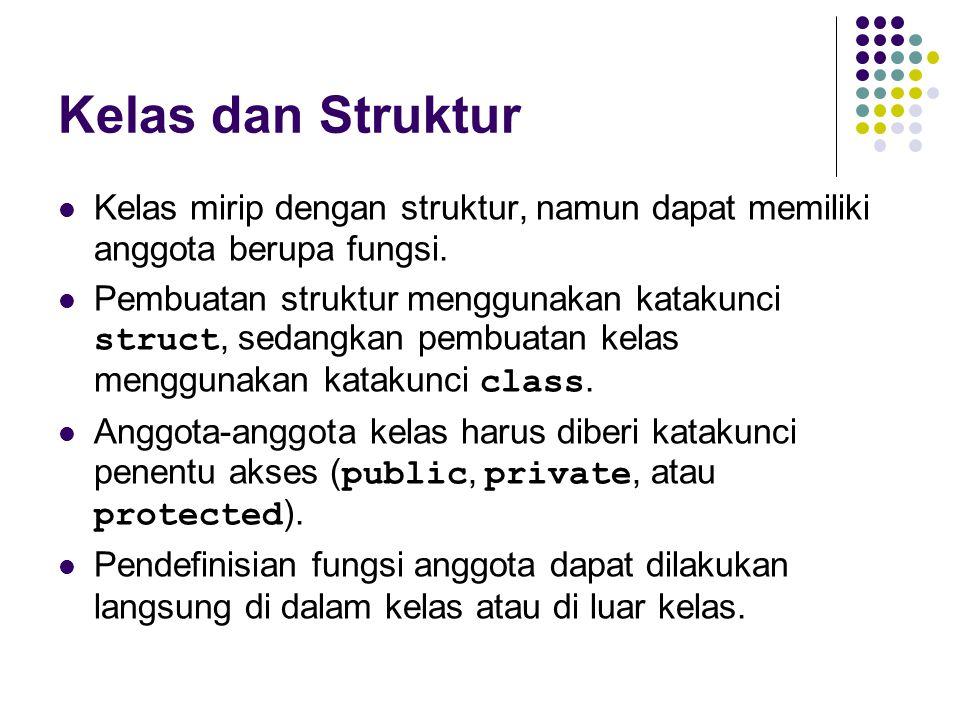 Kelas dan Struktur Kelas mirip dengan struktur, namun dapat memiliki anggota berupa fungsi. Pembuatan struktur menggunakan katakunci struct, sedangkan