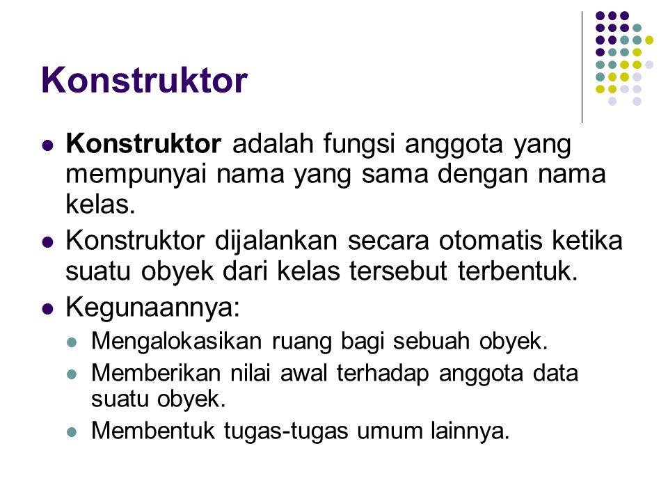 Konstruktor Konstruktor adalah fungsi anggota yang mempunyai nama yang sama dengan nama kelas. Konstruktor dijalankan secara otomatis ketika suatu oby