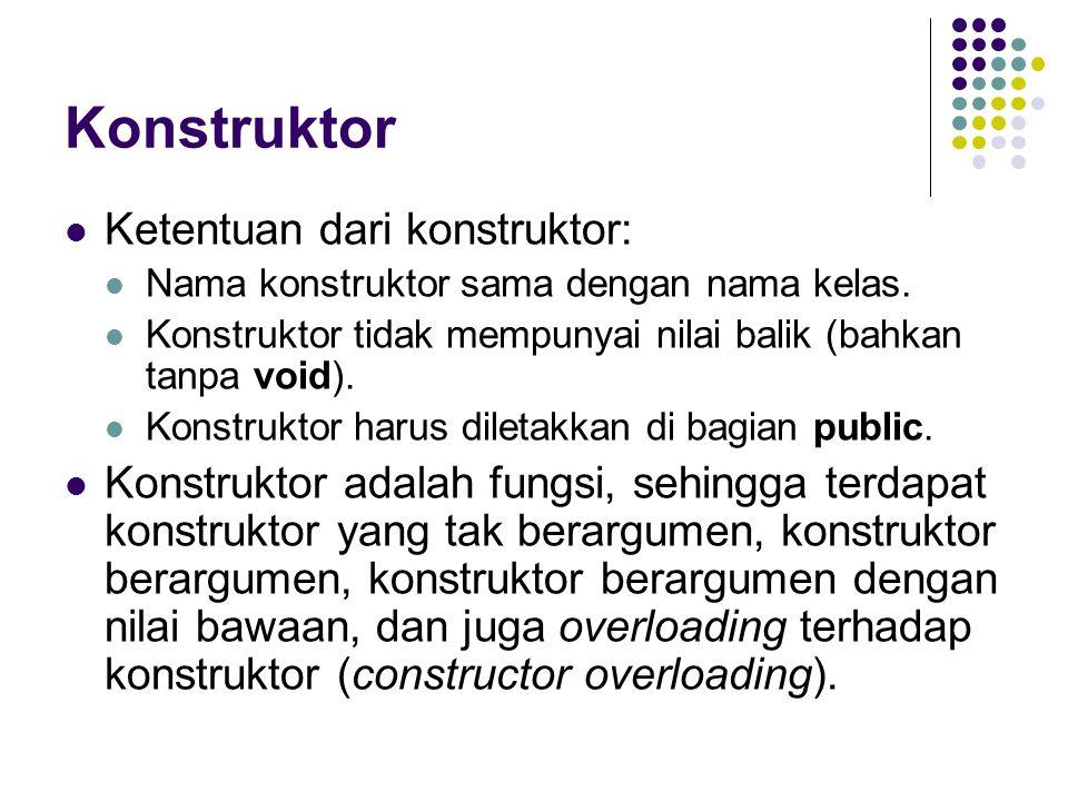 Konstruktor Ketentuan dari konstruktor: Nama konstruktor sama dengan nama kelas. Konstruktor tidak mempunyai nilai balik (bahkan tanpa void). Konstruk