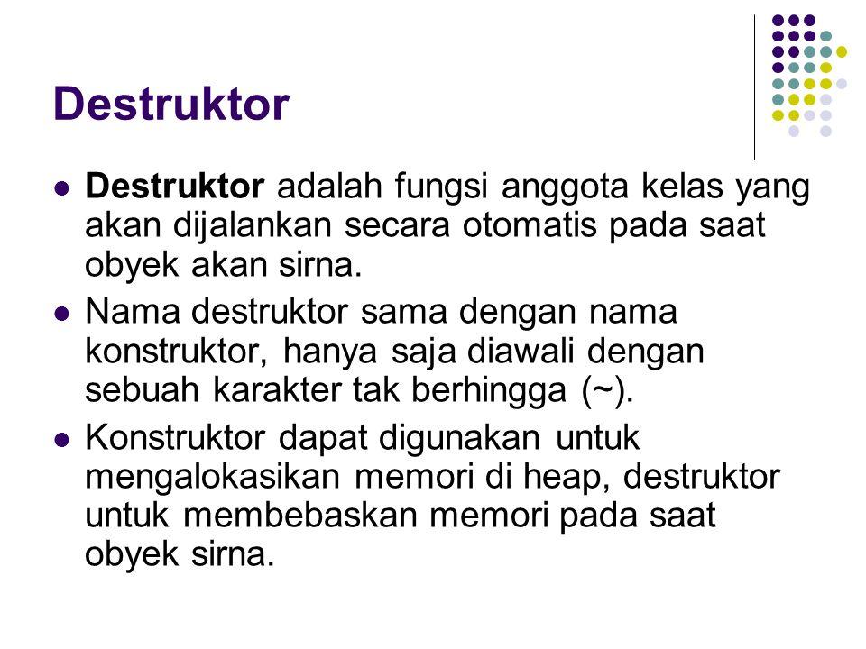 Destruktor Destruktor adalah fungsi anggota kelas yang akan dijalankan secara otomatis pada saat obyek akan sirna. Nama destruktor sama dengan nama ko