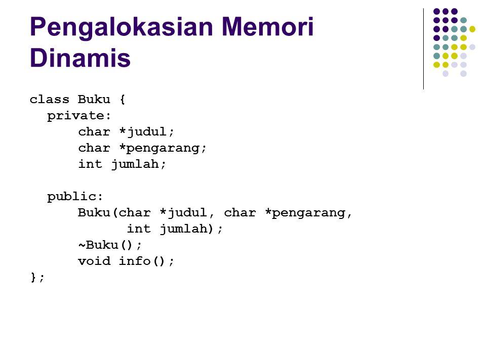 Pengalokasian Memori Dinamis class Buku { private: char *judul; char *pengarang; int jumlah; public: Buku(char *judul, char *pengarang, int jumlah); ~
