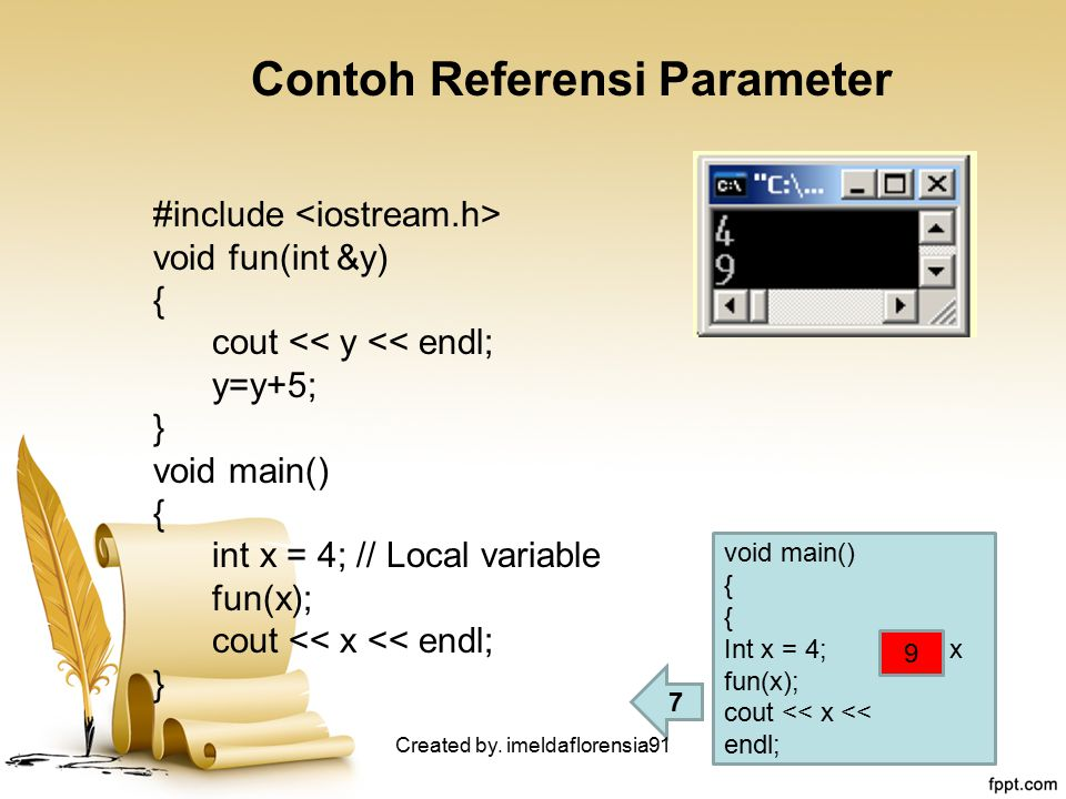 Contoh Referensi Parameter #include void fun(int &y) { cout << y << endl; y=y+5; } void main() { int x = 4; // Local variable fun(x); cout << x << end