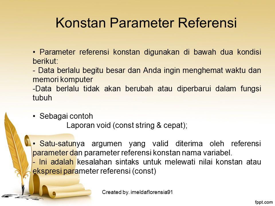 Konstan Parameter Referensi Parameter referensi konstan digunakan di bawah dua kondisi berikut: - Data berlalu begitu besar dan Anda ingin menghemat waktu dan memori komputer -Data berlalu tidak akan berubah atau diperbarui dalam fungsi tubuh Sebagai contoh Laporan void (const string & cepat); Satu-satunya argumen yang valid diterima oleh referensi parameter dan parameter referensi konstan nama variabel.
