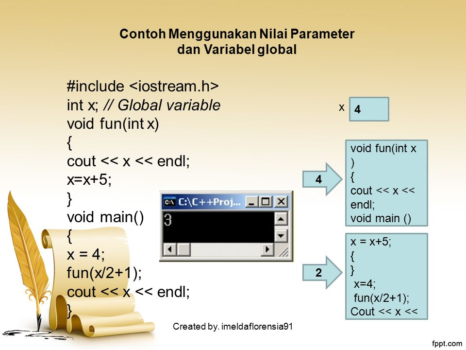 Contoh Menggunakan Nilai Parameter dan Variabel global #include int x; // Global variable void fun(int x) { cout << x << endl; x=x+5; } void main() {
