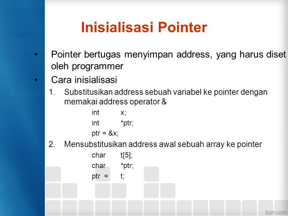 Inisialisasi Pointer Cara inisialisasi (lanjutan) 3.Mensubstitusikan address salah satu elemen array dengan address operator char t[5]; char*ptr; ptr = &t[3]; 4.Mensubstitusikan address awal character string ke pointer char char*ptr; ptr = jakarta 5.Mensubstitusikan NULL pada pointer.