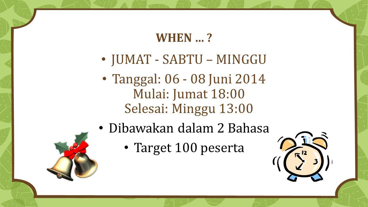 WHEN … ? JUMAT - SABTU – MINGGU Tanggal: 06 - 08 Juni 2014 Mulai: Jumat 18:00 Selesai: Minggu 13:00 Dibawakan dalam 2 Bahasa Target 100 peserta