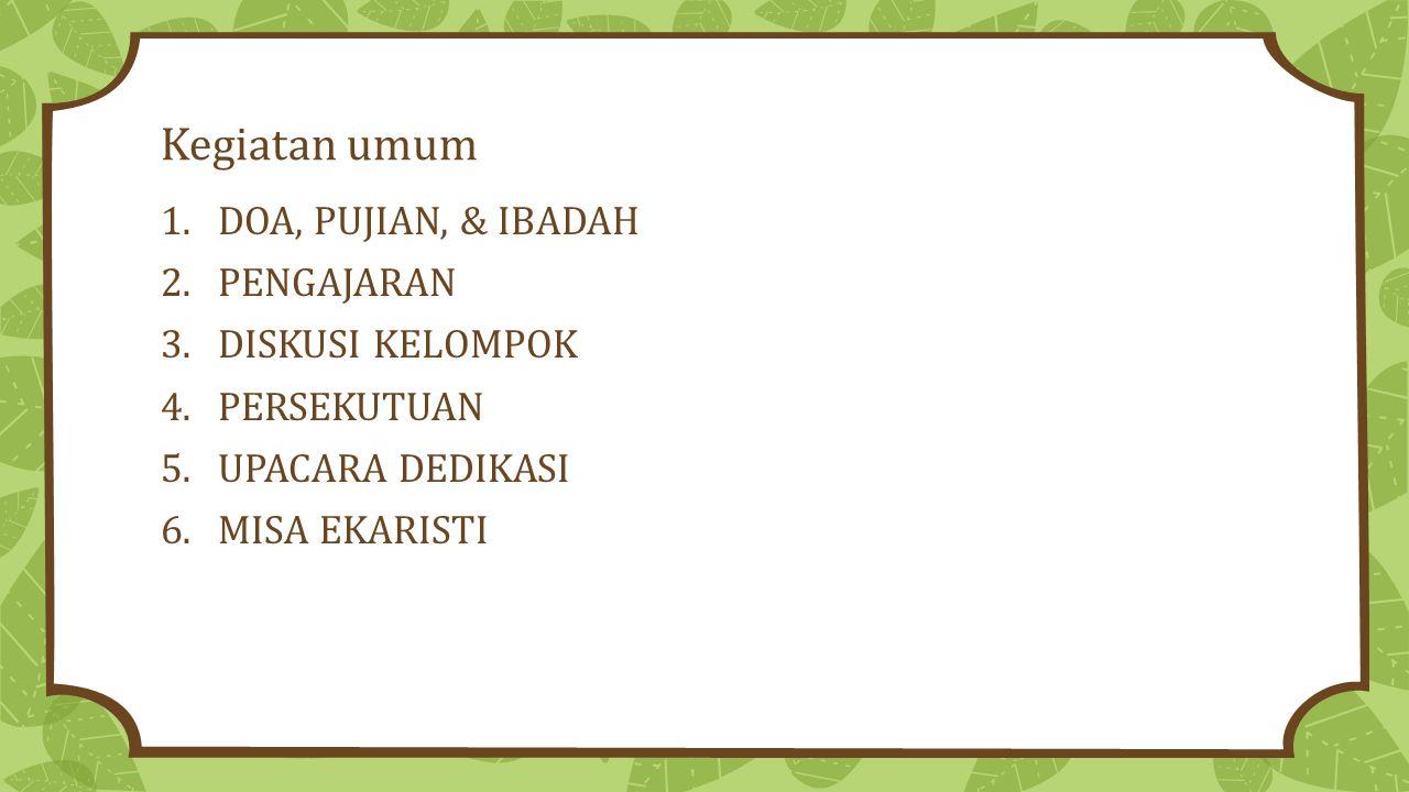 Kegiatan umum 1.DOA, PUJIAN, & IBADAH 2.PENGAJARAN 3.DISKUSI KELOMPOK 4.PERSEKUTUAN 5.UPACARA DEDIKASI 6.MISA EKARISTI