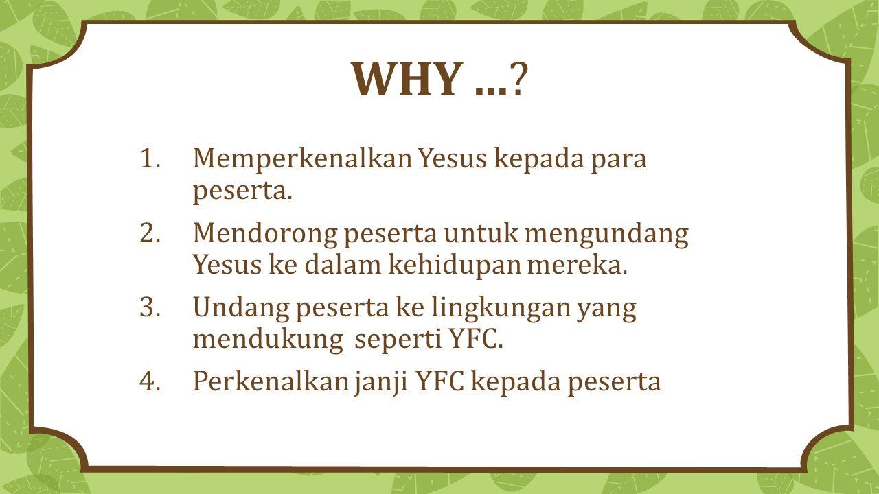 WHY...? 1.Memperkenalkan Yesus kepada para peserta. 2.Mendorong peserta untuk mengundang Yesus ke dalam kehidupan mereka. 3.Undang peserta ke lingkung