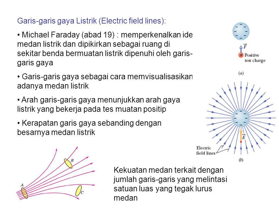 Garis-garis gaya Listrik (Electric field lines): Michael Faraday (abad 19) : memperkenalkan ide medan listrik dan dipikirkan sebagai ruang di sekitar benda bermuatan listrik dipenuhi oleh garis- garis gaya Garis-garis gaya sebagai cara memvisualisasikan adanya medan listrik Arah garis-garis gaya menunjukkan arah gaya listrik yang bekerja pada tes muatan positip Kerapatan garis gaya sebanding dengan besarnya medan listrik Kekuatan medan terkait dengan jumlah garis-garis yang melintasi satuan luas yang tegak lurus medan