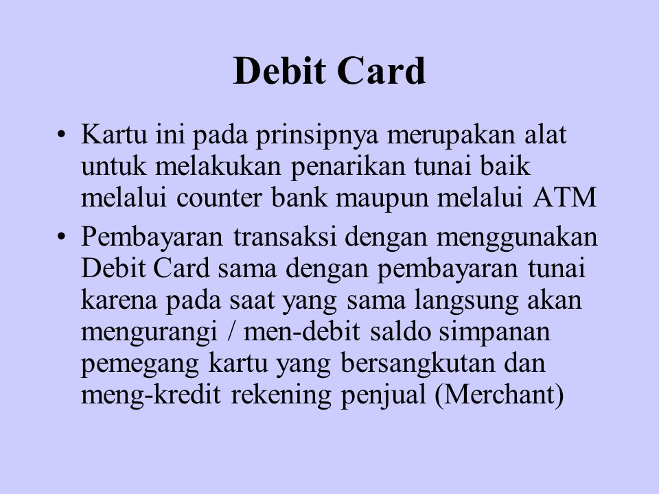 Debit Card Kartu ini pada prinsipnya merupakan alat untuk melakukan penarikan tunai baik melalui counter bank maupun melalui ATM Pembayaran transaksi