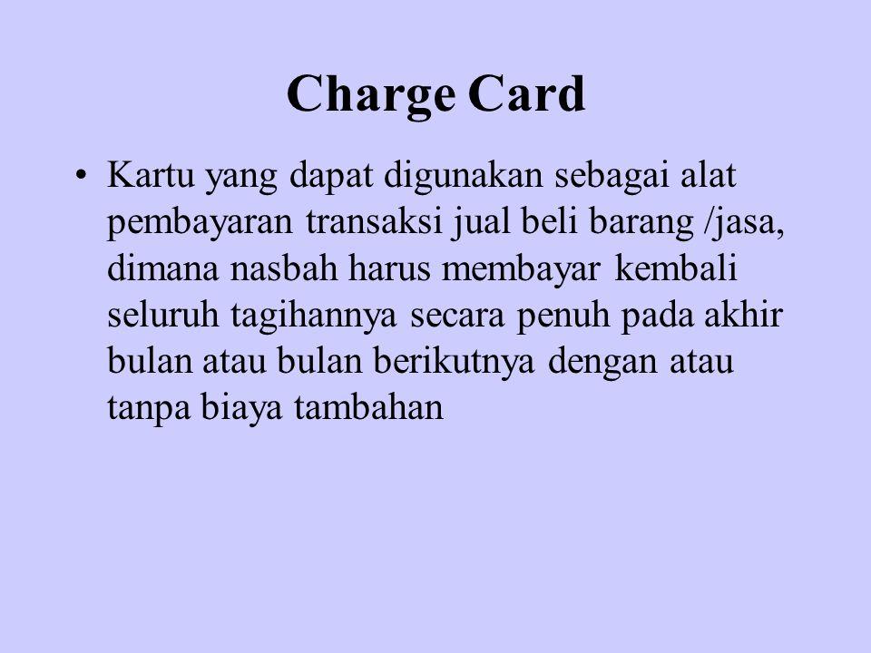 Charge Card Kartu yang dapat digunakan sebagai alat pembayaran transaksi jual beli barang /jasa, dimana nasbah harus membayar kembali seluruh tagihann