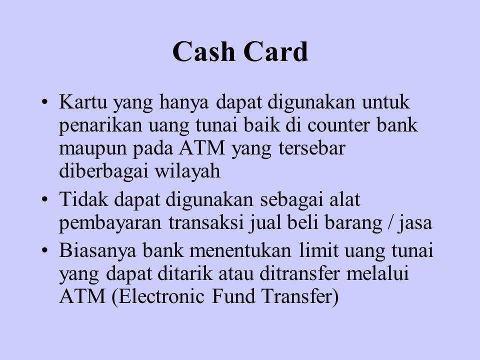 Cash Card Kartu yang hanya dapat digunakan untuk penarikan uang tunai baik di counter bank maupun pada ATM yang tersebar diberbagai wilayah Tidak dapa