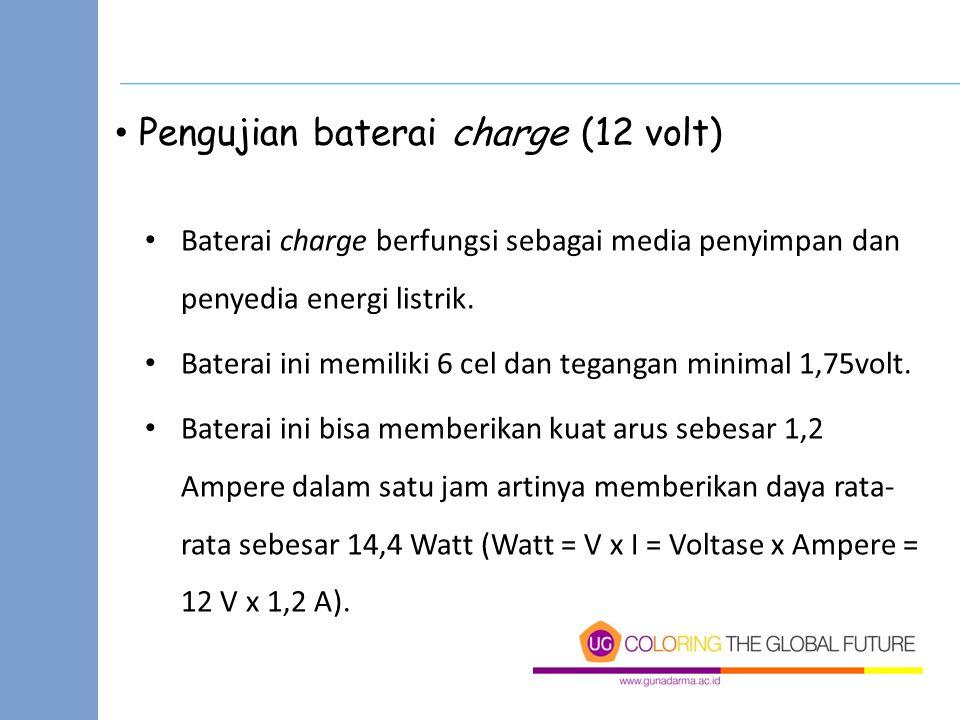 Pengujian baterai charge (12 volt) Baterai charge berfungsi sebagai media penyimpan dan penyedia energi listrik. Baterai ini memiliki 6 cel dan tegang