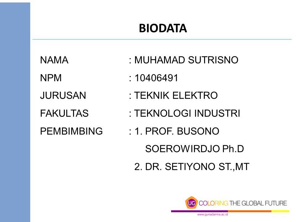 BIODATA NAMA: MUHAMAD SUTRISNO NPM: 10406491 JURUSAN: TEKNIK ELEKTRO FAKULTAS: TEKNOLOGI INDUSTRI PEMBIMBING: 1. PROF. BUSONO SOEROWIRDJO Ph.D 2. DR.