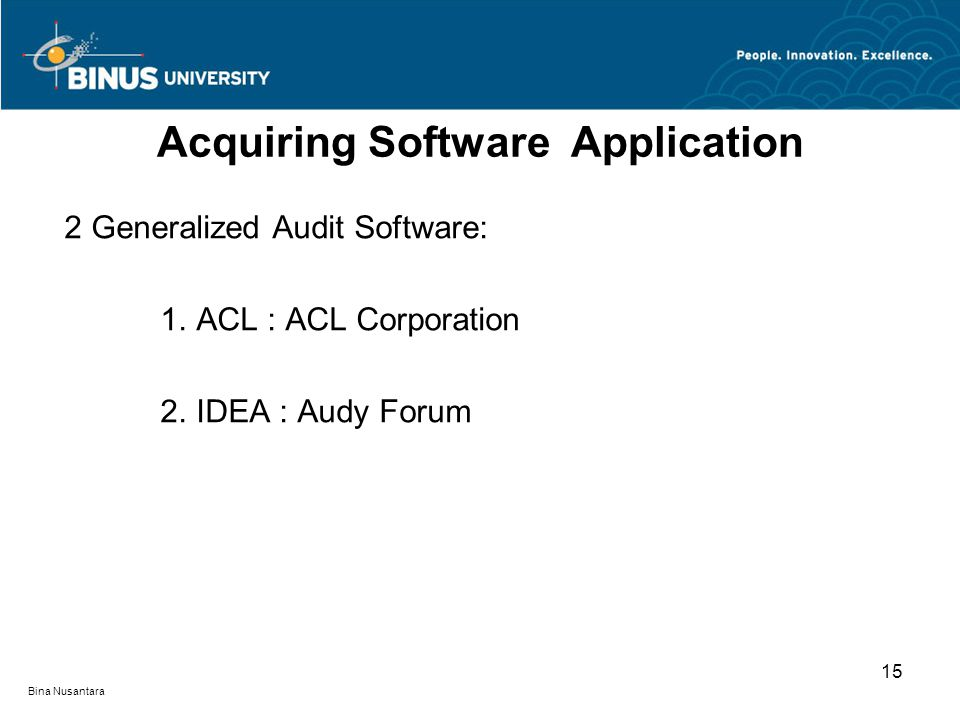 Bina Nusantara 2 Generalized Audit Software: 1.ACL : ACL Corporation 2.IDEA : Audy Forum Acquiring Software Application 15