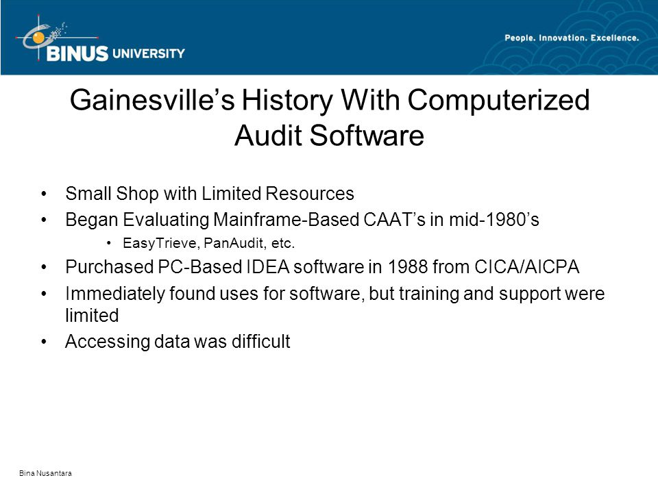 Bina Nusantara Gainesville's History With Computerized Audit Software Small Shop with Limited Resources Began Evaluating Mainframe-Based CAAT's in mid-1980's EasyTrieve, PanAudit, etc.