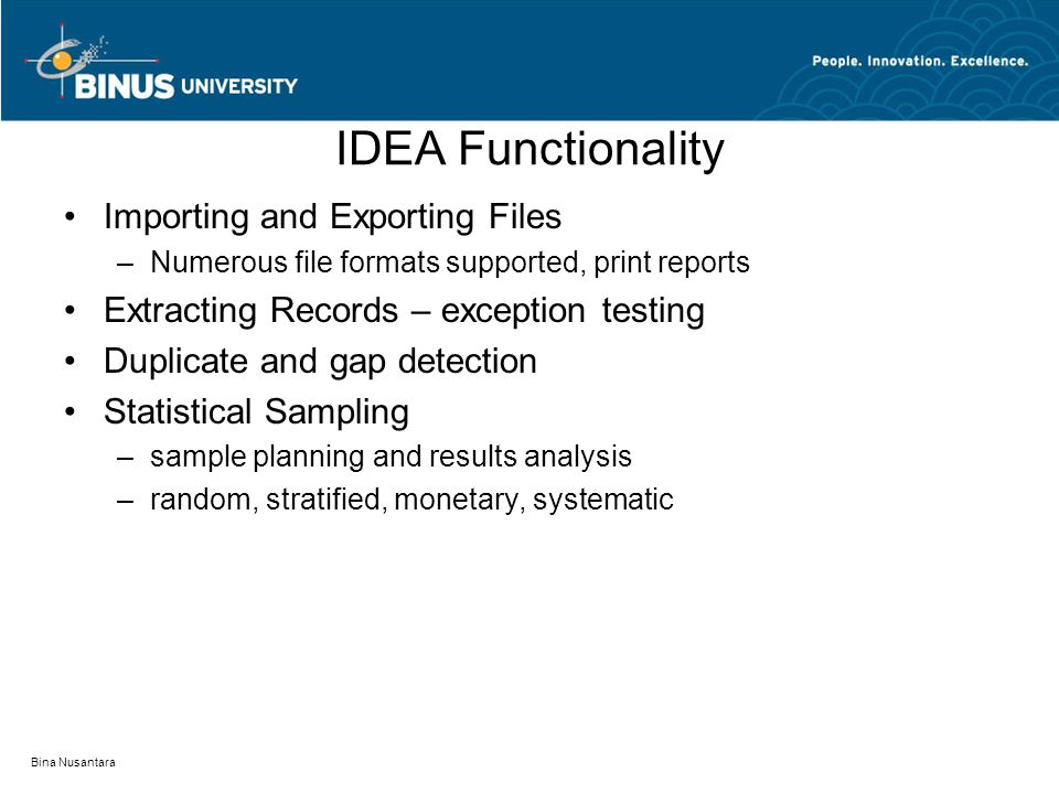 Bina Nusantara IDEA Functionality Importing and Exporting Files –Numerous file formats supported, print reports Extracting Records – exception testing Duplicate and gap detection Statistical Sampling –sample planning and results analysis –random, stratified, monetary, systematic