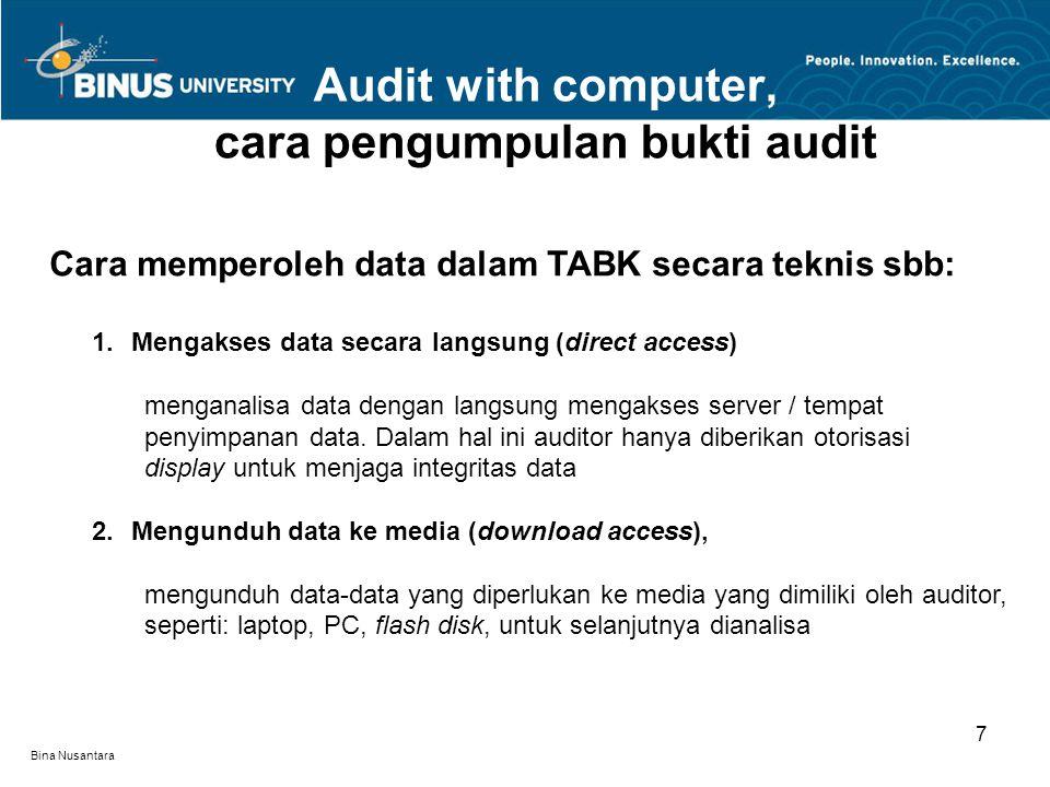 Bina Nusantara Audit with computer, cara pengumpulan bukti audit 7 Cara memperoleh data dalam TABK secara teknis sbb: 1.Mengakses data secara langsung (direct access) menganalisa data dengan langsung mengakses server / tempat penyimpanan data.